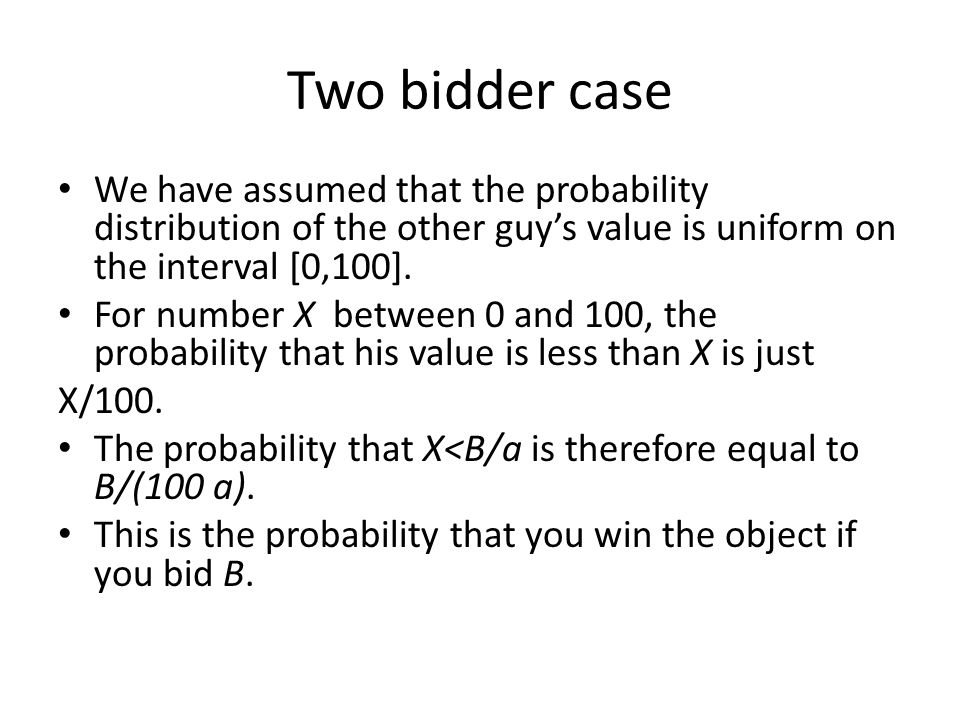 Two bidder case We have assumed that the probability distribution of the other guy's value is uniform on the interval [0,100].